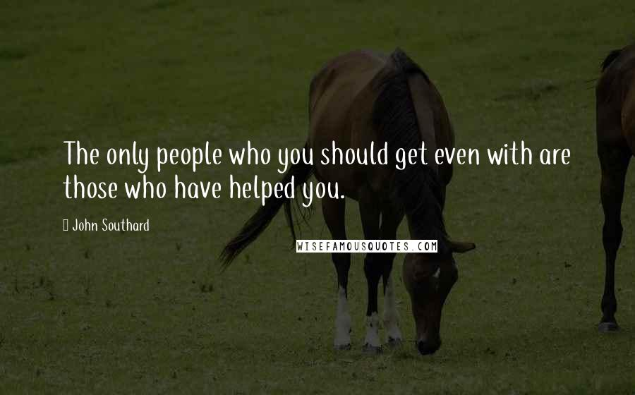 John Southard quotes: The only people who you should get even with are those who have helped you.