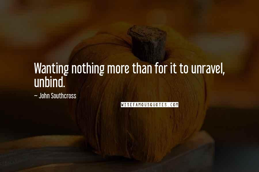 John Southcross quotes: Wanting nothing more than for it to unravel, unbind.