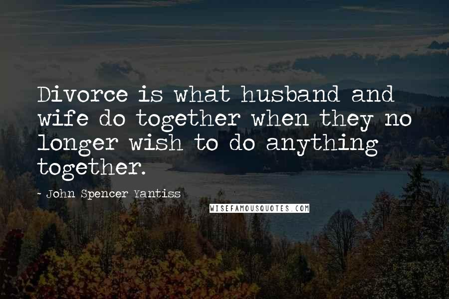 John Spencer Yantiss quotes: Divorce is what husband and wife do together when they no longer wish to do anything together.