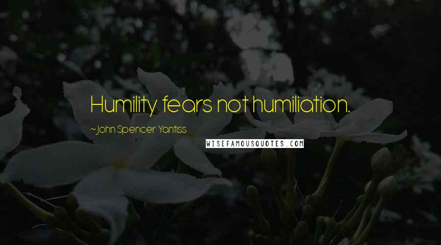 John Spencer Yantiss quotes: Humility fears not humiliation.