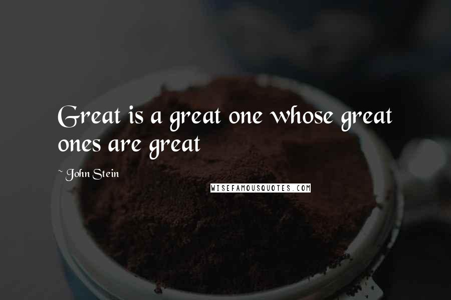 John Stein quotes: Great is a great one whose great ones are great