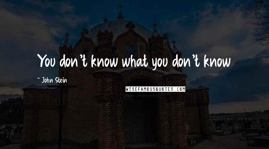 John Stein quotes: You don't know what you don't know