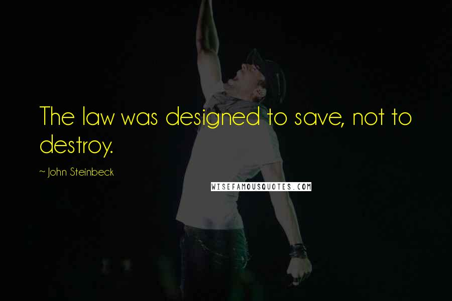 John Steinbeck quotes: The law was designed to save, not to destroy.