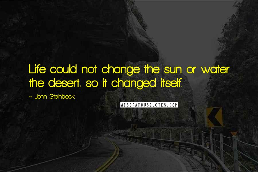 John Steinbeck quotes: Life could not change the sun or water the desert, so it changed itself.