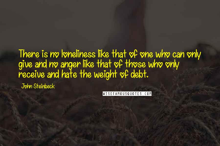 John Steinbeck quotes: There is no loneliness like that of one who can only give and no anger like that of those who only receive and hate the weight of debt.