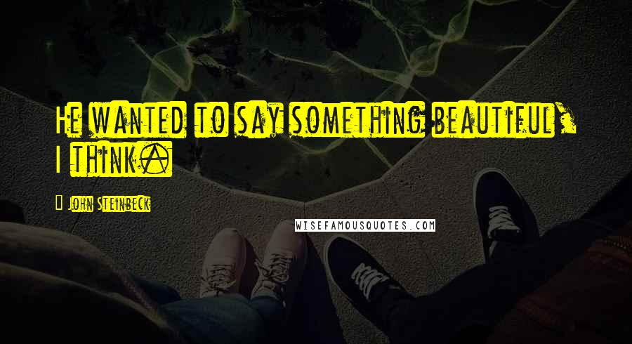 John Steinbeck quotes: He wanted to say something beautiful, I think.