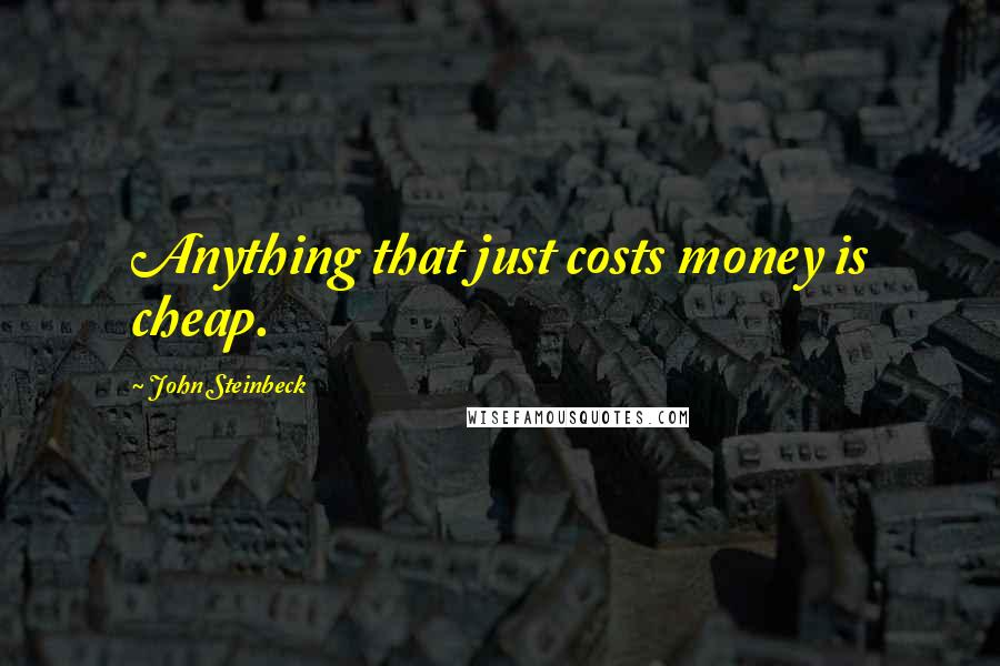 John Steinbeck quotes: Anything that just costs money is cheap.