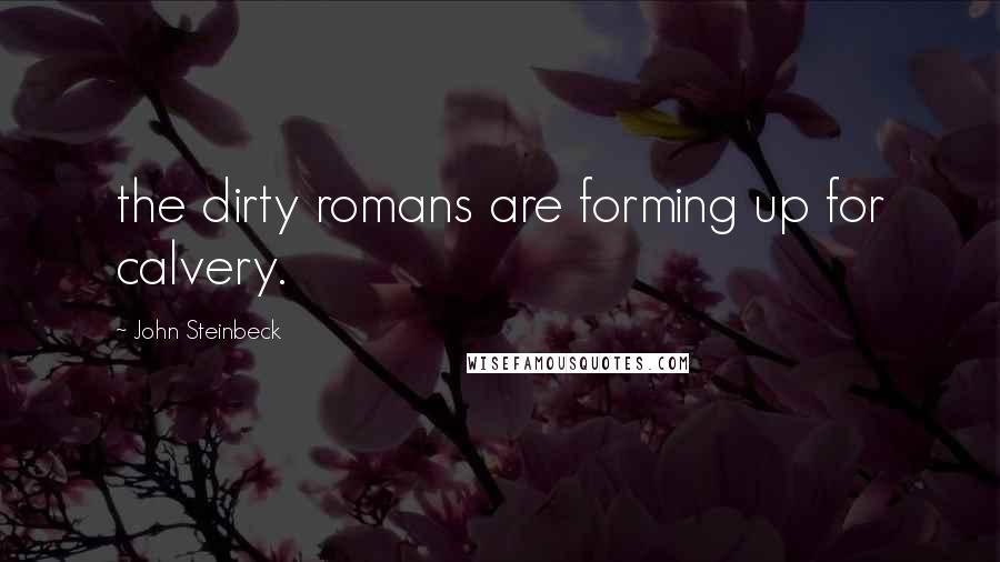 John Steinbeck quotes: the dirty romans are forming up for calvery.