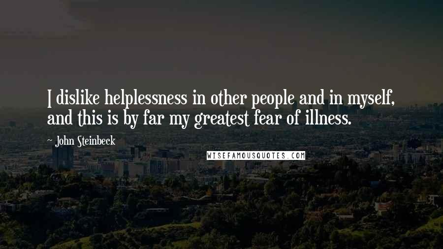 John Steinbeck quotes: I dislike helplessness in other people and in myself, and this is by far my greatest fear of illness.