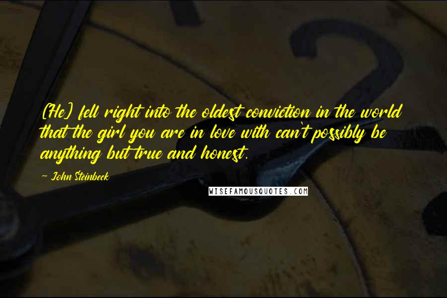 John Steinbeck quotes: [He] fell right into the oldest conviction in the world that the girl you are in love with can't possibly be anything but true and honest.