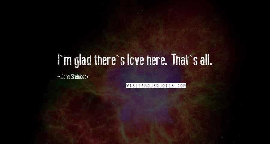 John Steinbeck quotes: I'm glad there's love here. That's all.