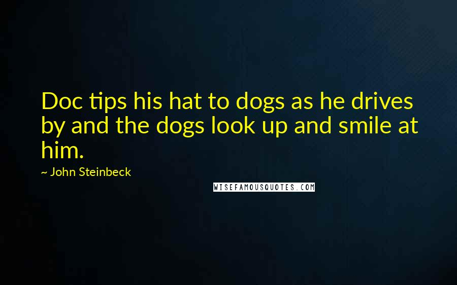John Steinbeck quotes: Doc tips his hat to dogs as he drives by and the dogs look up and smile at him.