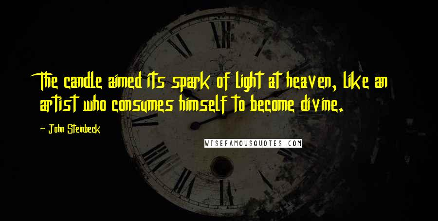 John Steinbeck quotes: The candle aimed its spark of light at heaven, like an artist who consumes himself to become divine.