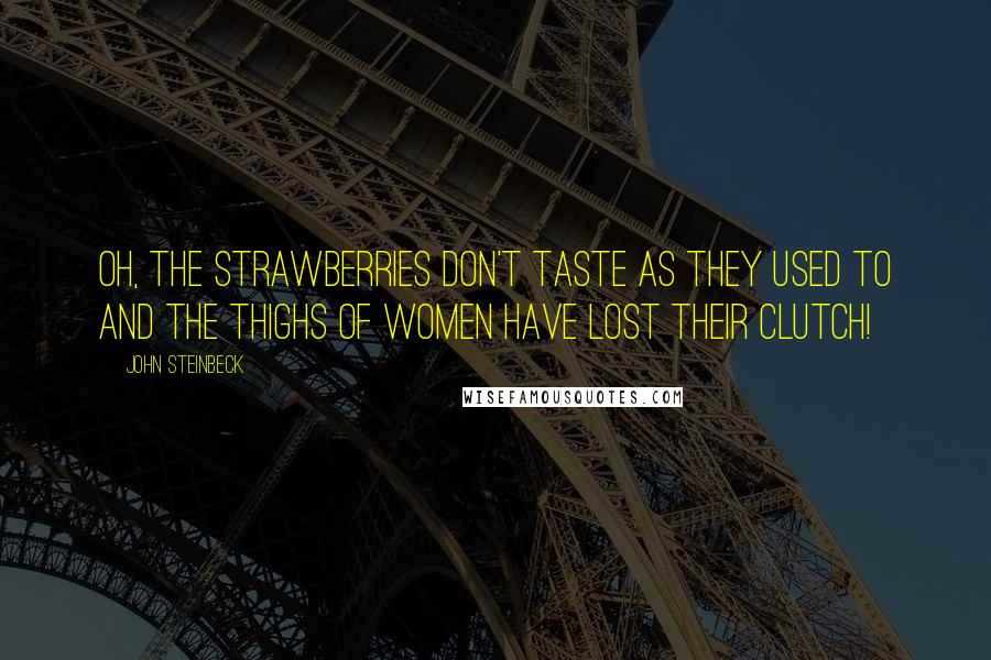 John Steinbeck quotes: Oh, the strawberries don't taste as they used to and the thighs of women have lost their clutch!