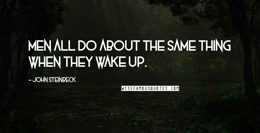 John Steinbeck quotes: Men all do about the same thing when they wake up.