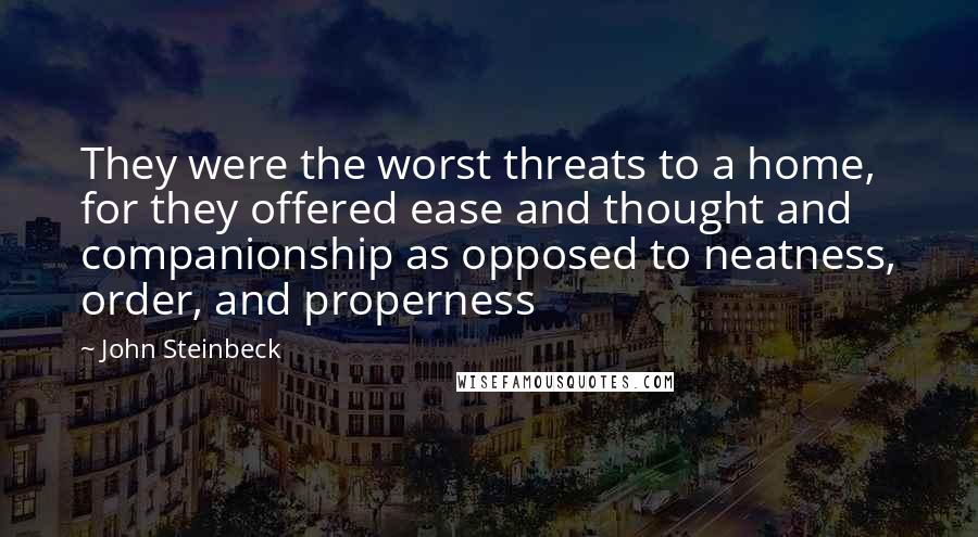 John Steinbeck quotes: They were the worst threats to a home, for they offered ease and thought and companionship as opposed to neatness, order, and properness