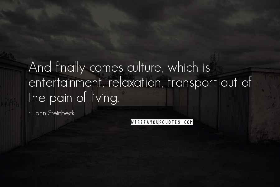 John Steinbeck quotes: And finally comes culture, which is entertainment, relaxation, transport out of the pain of living.
