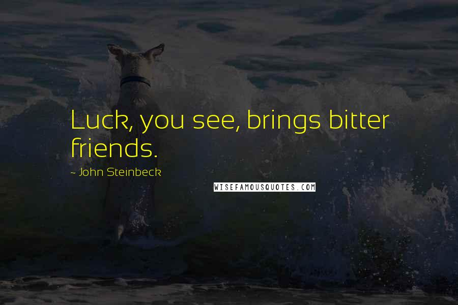John Steinbeck quotes: Luck, you see, brings bitter friends.