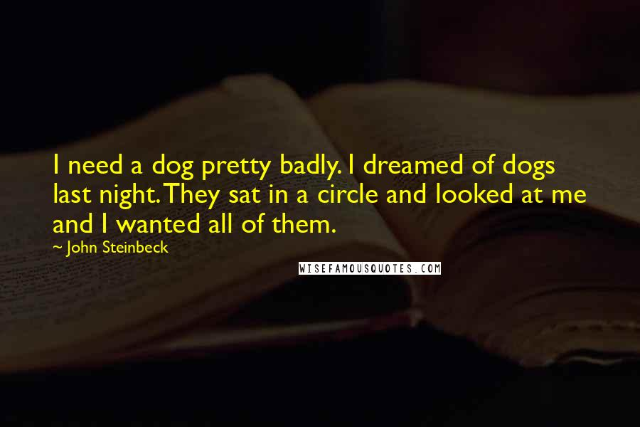John Steinbeck quotes: I need a dog pretty badly. I dreamed of dogs last night. They sat in a circle and looked at me and I wanted all of them.