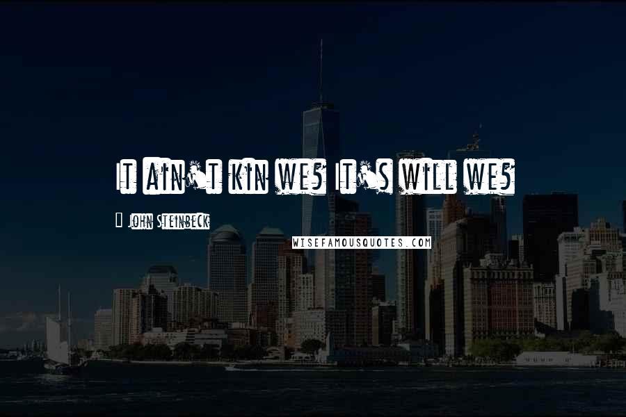 John Steinbeck quotes: It ain't kin we? It's will we?