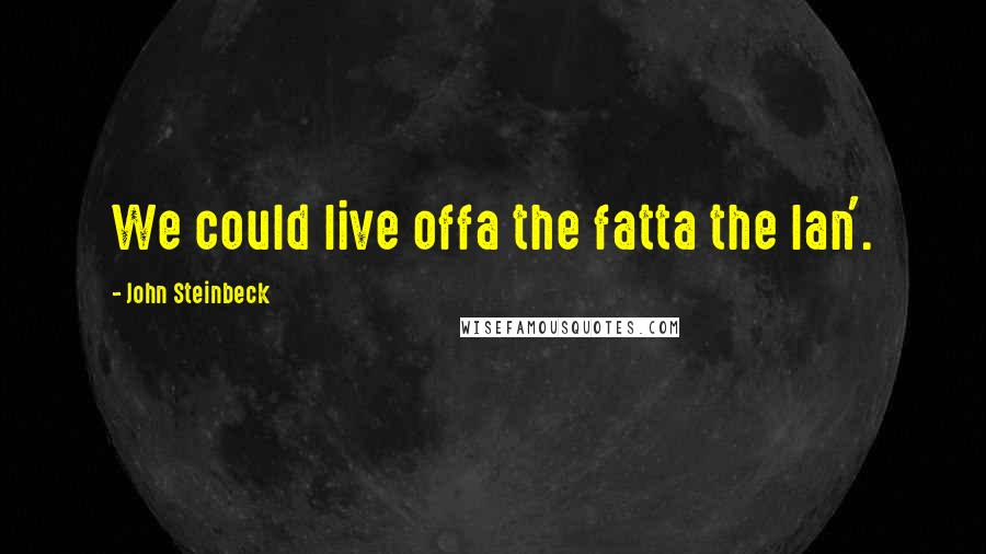John Steinbeck quotes: We could live offa the fatta the lan'.