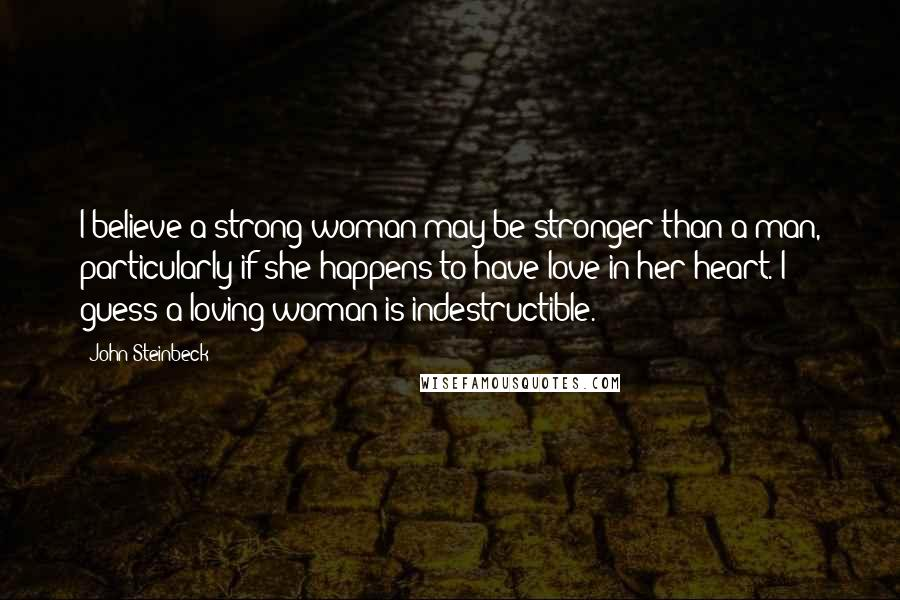 John Steinbeck quotes: I believe a strong woman may be stronger than a man, particularly if she happens to have love in her heart. I guess a loving woman is indestructible.