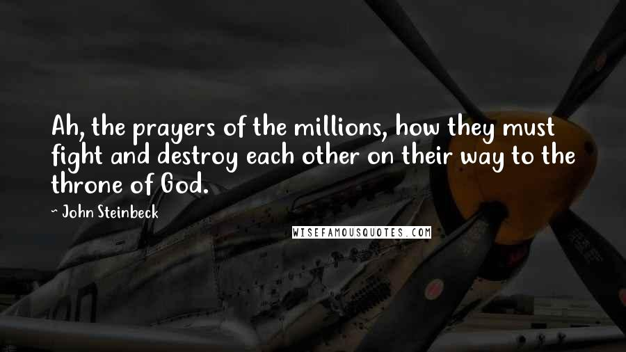 John Steinbeck quotes: Ah, the prayers of the millions, how they must fight and destroy each other on their way to the throne of God.