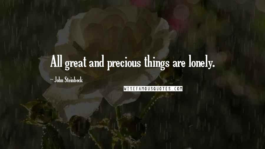John Steinbeck quotes: All great and precious things are lonely.