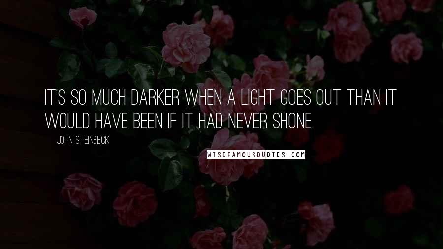 John Steinbeck quotes: It's so much darker when a light goes out than it would have been if it had never shone.