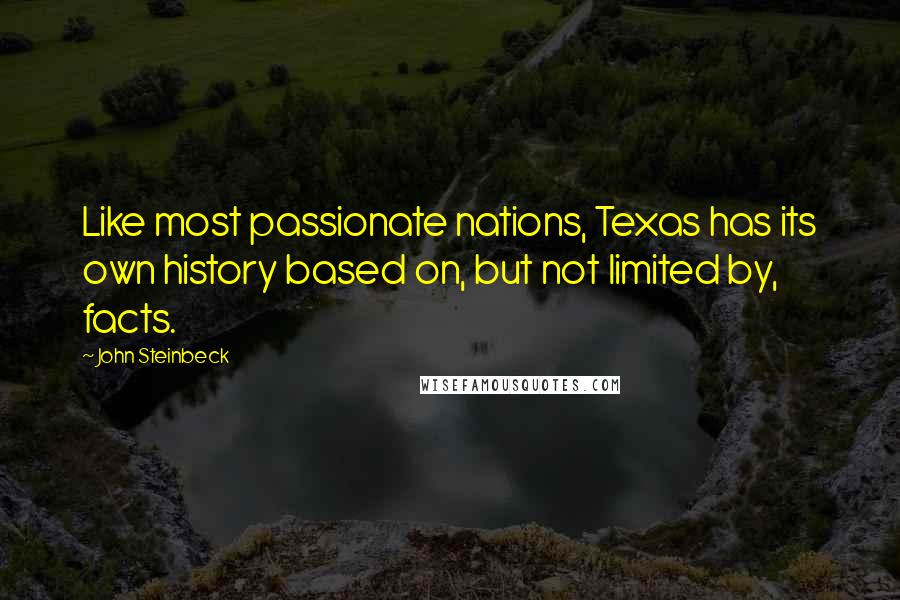 John Steinbeck quotes: Like most passionate nations, Texas has its own history based on, but not limited by, facts.