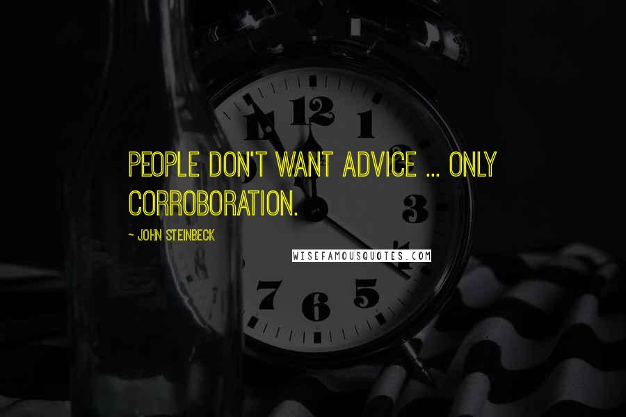 John Steinbeck quotes: People don't want advice ... only corroboration.