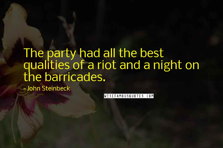 John Steinbeck quotes: The party had all the best qualities of a riot and a night on the barricades.