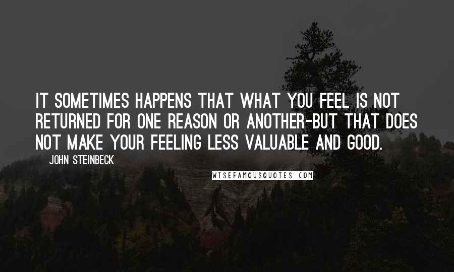 John Steinbeck quotes: It sometimes happens that what you feel is not returned for one reason or another-but that does not make your feeling less valuable and good.
