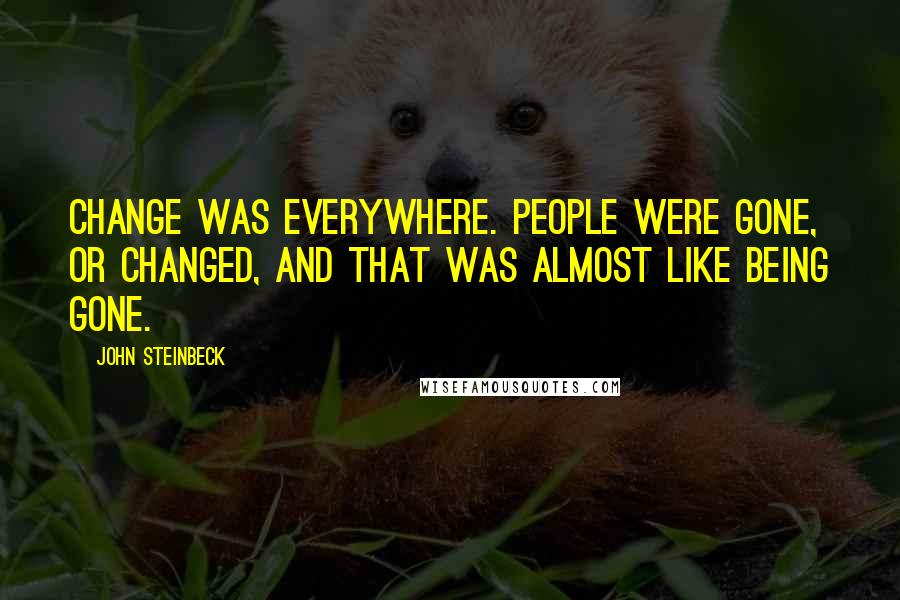 John Steinbeck quotes: Change was everywhere. People were gone, or changed, and that was almost like being gone.