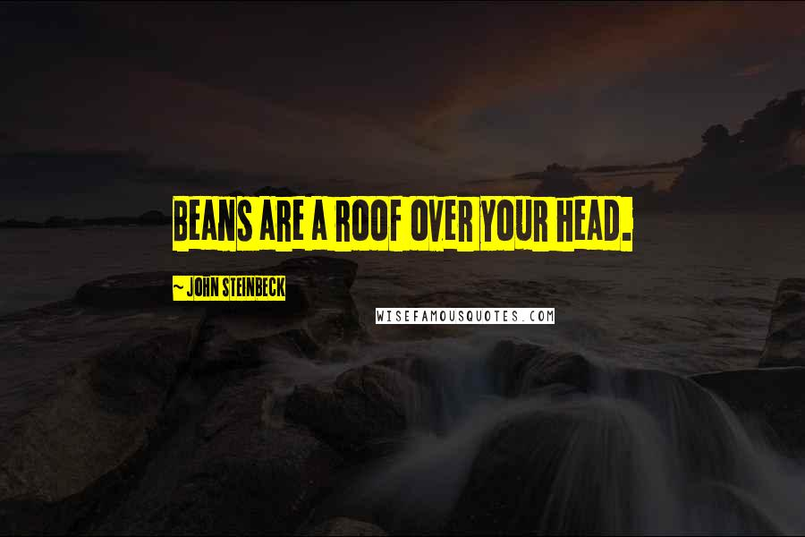 John Steinbeck quotes: Beans are a roof over your head.