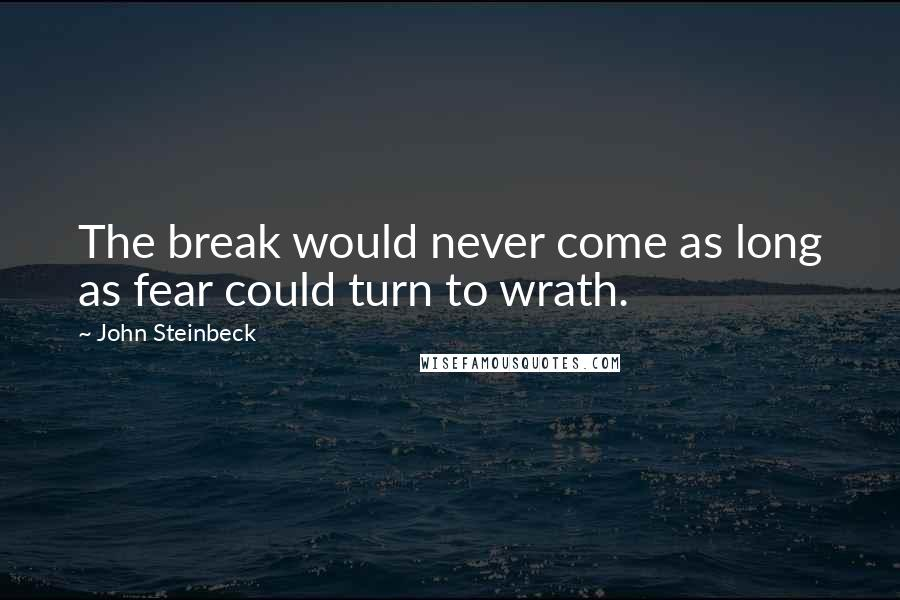 John Steinbeck quotes: The break would never come as long as fear could turn to wrath.