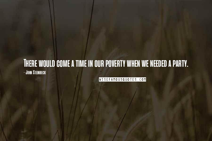 John Steinbeck quotes: There would come a time in our poverty when we needed a party.