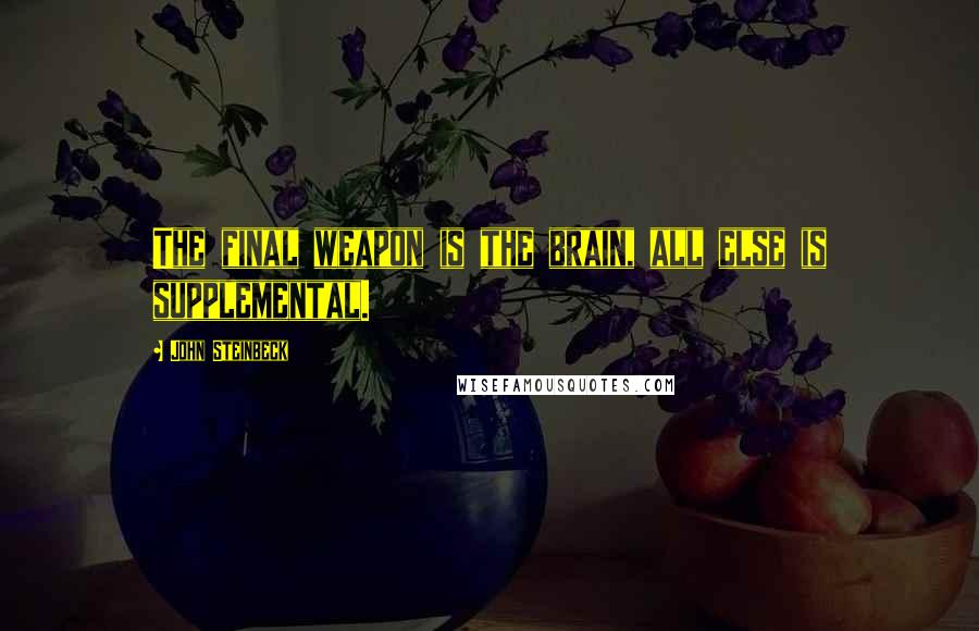 John Steinbeck quotes: The final weapon is the brain, all else is supplemental.