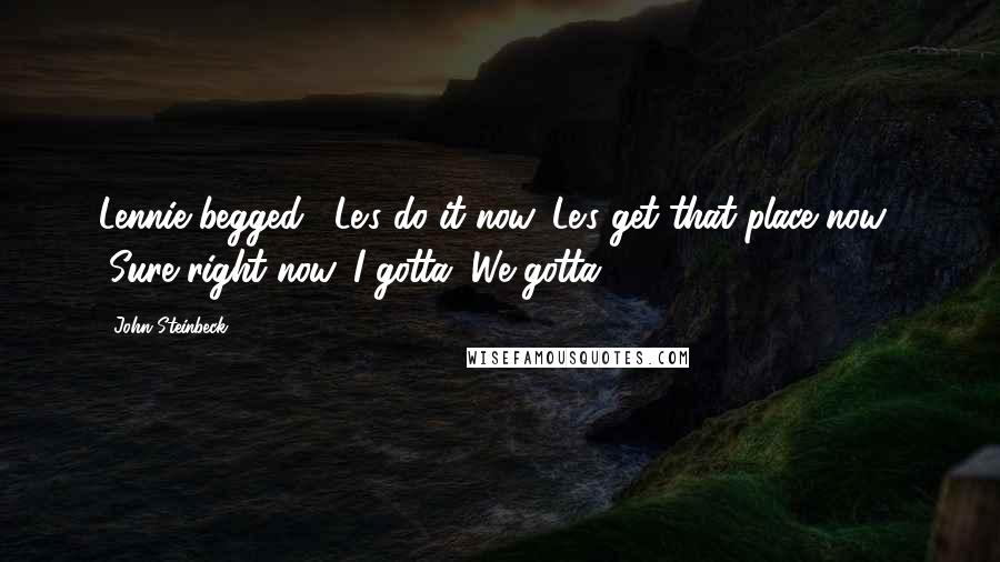 "John Steinbeck quotes: Lennie begged, ""Le's do it now. Le's get that place now."" ""Sure right now. I gotta. We gotta."