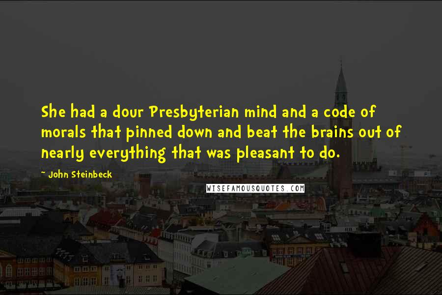 John Steinbeck quotes: She had a dour Presbyterian mind and a code of morals that pinned down and beat the brains out of nearly everything that was pleasant to do.