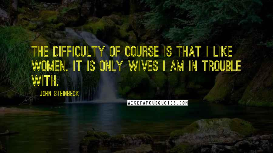 John Steinbeck quotes: The difficulty of course is that I like women. It is only wives I am in trouble with.