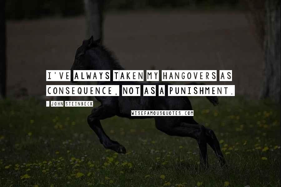 John Steinbeck quotes: I've always taken my hangovers as consequence, not as a punishment.