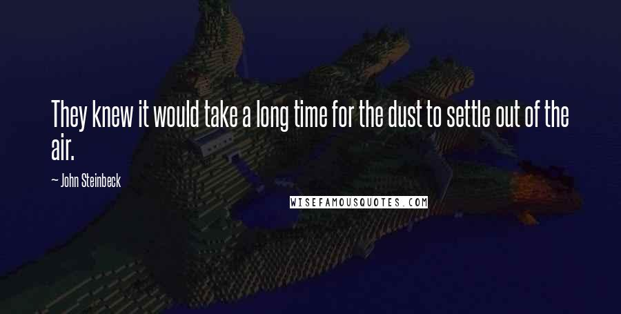 John Steinbeck quotes: They knew it would take a long time for the dust to settle out of the air.