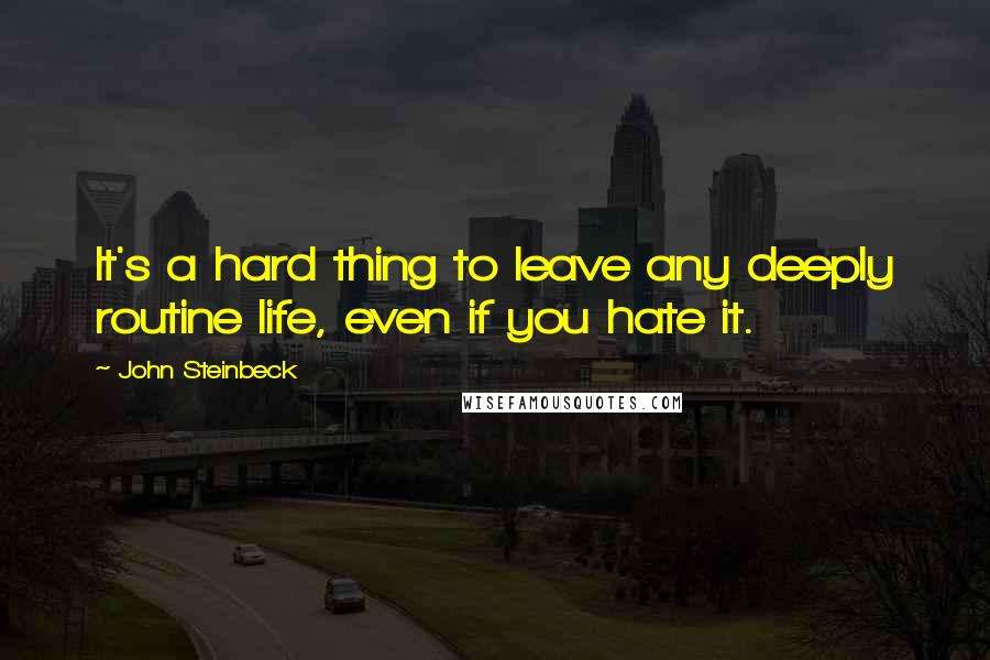 John Steinbeck quotes: It's a hard thing to leave any deeply routine life, even if you hate it.