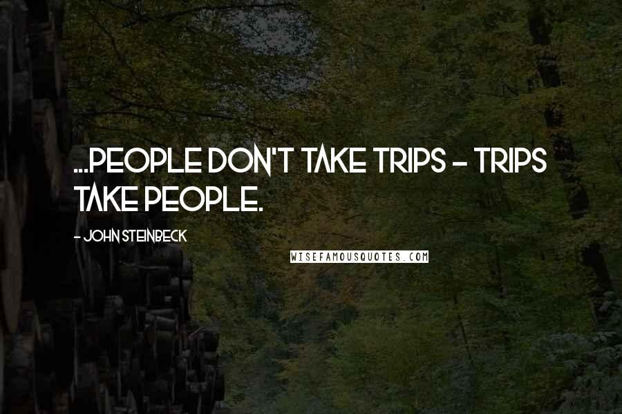 John Steinbeck quotes: ...people don't take trips - trips take people.