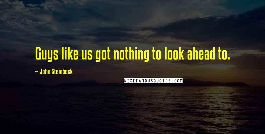 John Steinbeck quotes: Guys like us got nothing to look ahead to.