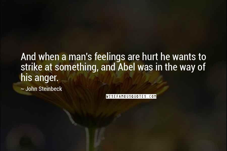 John Steinbeck quotes: And when a man's feelings are hurt he wants to strike at something, and Abel was in the way of his anger.