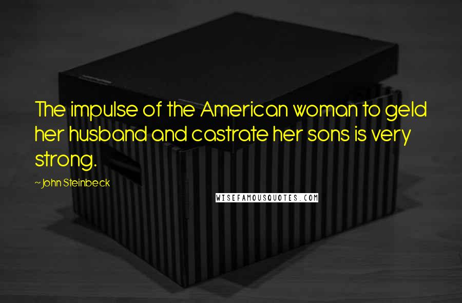 John Steinbeck quotes: The impulse of the American woman to geld her husband and castrate her sons is very strong.