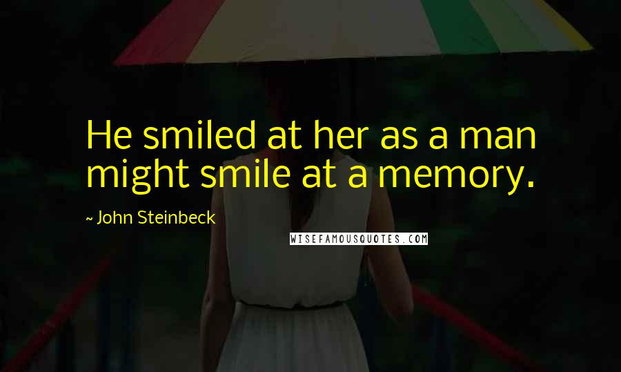 John Steinbeck quotes: He smiled at her as a man might smile at a memory.