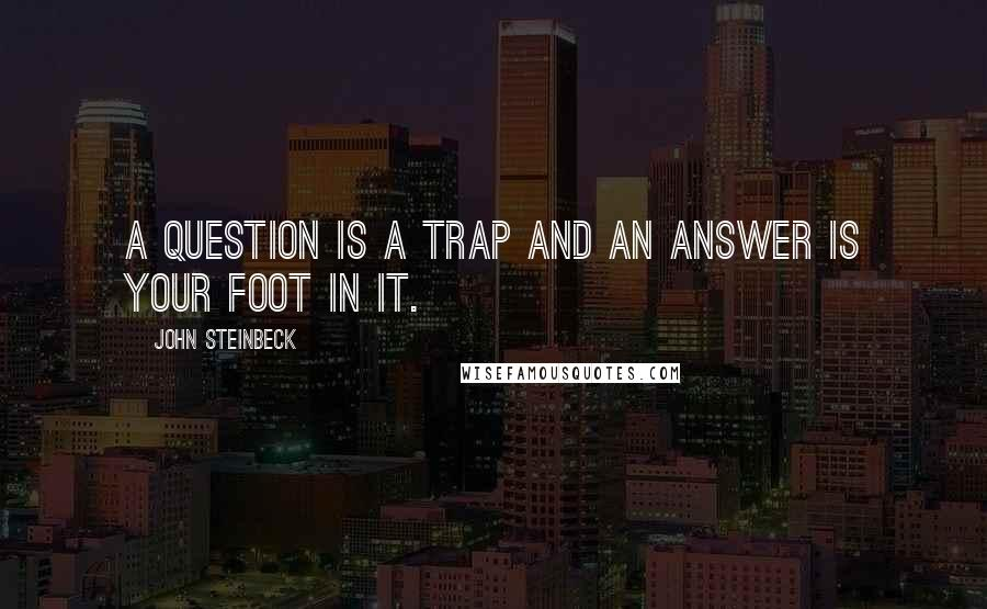 John Steinbeck quotes: A question is a trap and an answer is your foot in it.